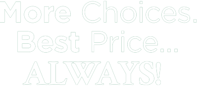 More Choices. Best Price...ALWAYS!